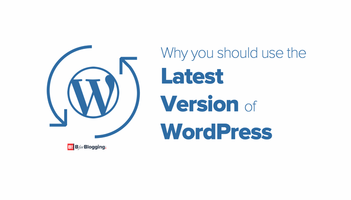 5 Reasons Why You Should Use the Latest Version of WordPress