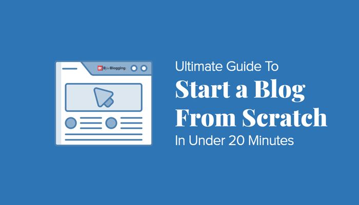 Ultimate Guide to Start a Blog from Scratch in Under 20 Minutes