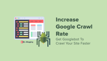 Tips To Increase Google Crawl Rate - How To Get Googlebot To Crawl Your Site Faster